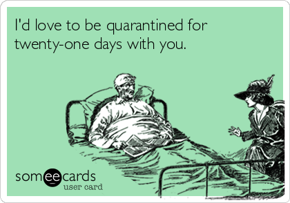 I'd love to be quarantined for twenty-one days with you.