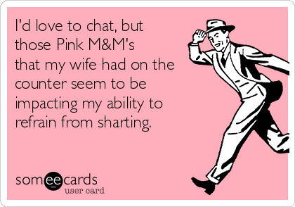I'd love to chat, but those Pink M&M's that my wife had on the counter seem to be impacting my ability to refrain from sharting.