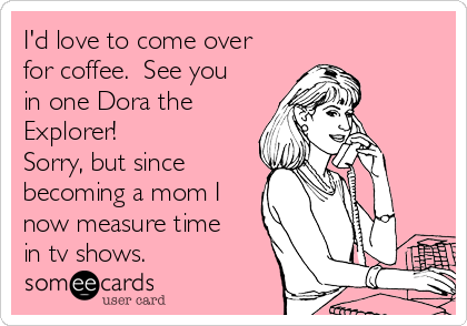 I'd love to come over for coffee.  See you in one Dora the Explorer!  Sorry, but since becoming a mom I now measure time in tv shows.