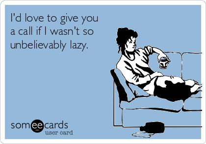 I'd love to give you a call if I wasn't so  unbelievably lazy.