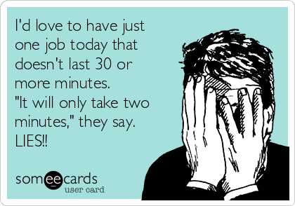 """I'd love to have just one job today that doesn't last 30 or more minutes.  """"It will only take two minutes,"""" they say. LIES!!"""