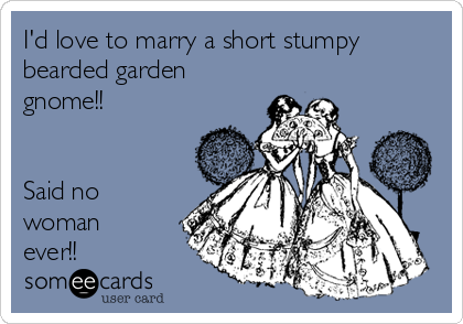 I'd love to marry a short stumpy bearded garden gnome!!   Said no woman ever!!