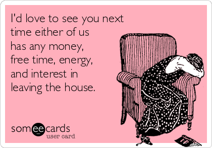 I'd love to see you next time either of us has any money, free time, energy, and interest in leaving the house.