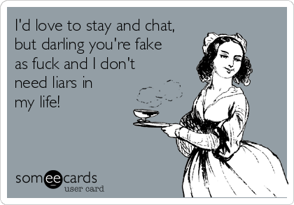 I'd love to stay and chat, but darling you're fake as fuck and I don't need liars in my life!