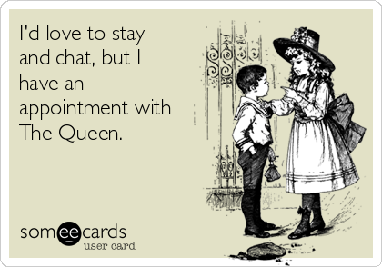 I'd love to stay and chat, but I have an appointment with The Queen.