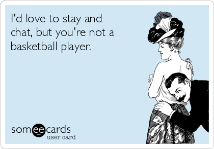I'd love to stay and chat, but you're not a basketball player.