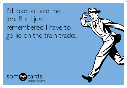 I'd love to take the job. But I just remembered I have to go lie on the train tracks.