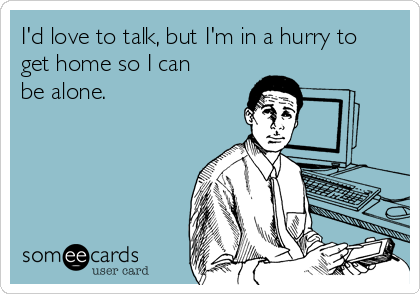 I'd love to talk, but I'm in a hurry to get home so I can be alone.