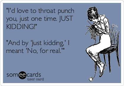 """""""I'd love to throat punch you, just one time. JUST KIDDING!""""  """"And by 'Just kidding,' I meant 'No, for real.'"""""""