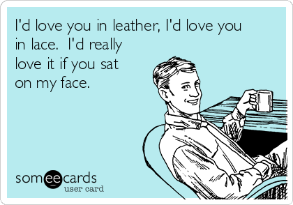 I'd love you in leather, I'd love you in lace.  I'd really love it if you sat on my face.