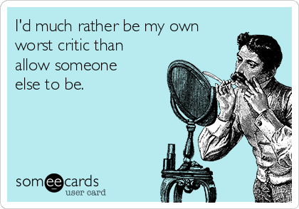 I'd much rather be my own worst critic than allow someone else to be.
