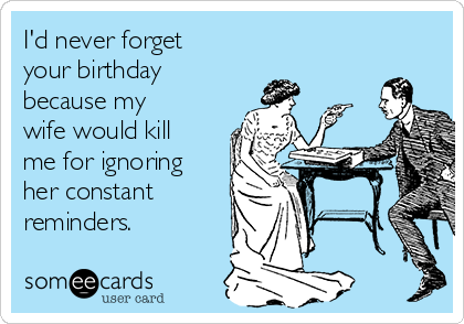 I'd never forget your birthday because my wife would kill me for ignoring her constant reminders.