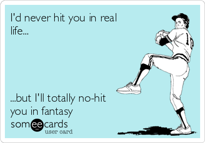 I'd never hit you in real life...     ...but I'll totally no-hit you in fantasy