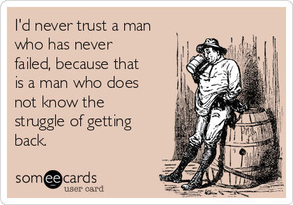 I'd never trust a man who has never failed, because that is a man who does not know the struggle of getting back.