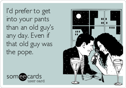 I'd prefer to get into your pants than an old guy's any day. Even if that old guy was the pope.