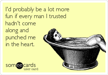 I'd probably be a lot more  fun if every man I trusted  hadn't come along and punched me in the heart.