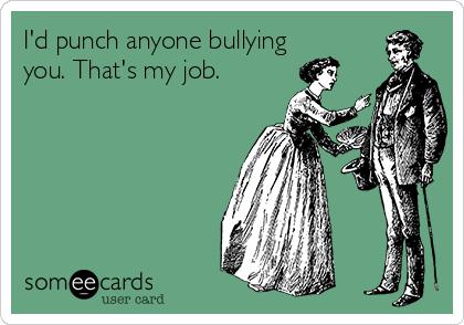 I'd punch anyone bullying you. That's my job.