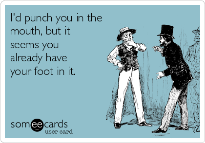 I'd punch you in the mouth, but it seems you already have your foot in it.