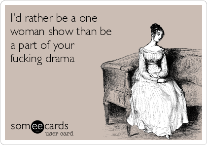 I'd rather be a one woman show than be a part of your fucking drama