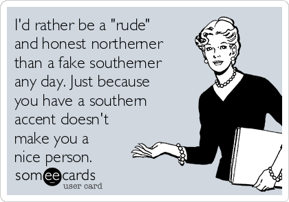 "I'd rather be a ""rude"" and honest northerner than a fake southerner any day. Just because you have a southern accent doesn't make you a nice person."