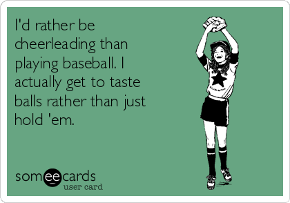 I'd rather be cheerleading than playing baseball. I actually get to taste balls rather than just hold 'em.