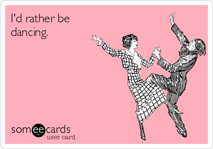 I'd rather be dancing.