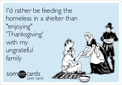 """I'd rather be feeding the homeless in a shelter than """"enjoying"""" 'Thanksgiving' with my ungrateful family"""