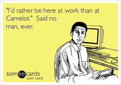 """""""I'd rather be here at work than at Camelot.""""  Said no man, ever."""