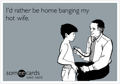 I'd rather be home banging my hot wife.