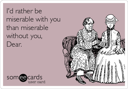 I'd rather be miserable with you than miserable without you, Dear.