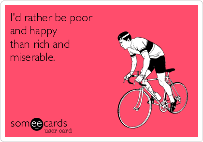 I'd rather be poor and happy than rich and miserable.