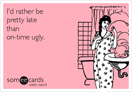 I'd rather be pretty late than on-time ugly.