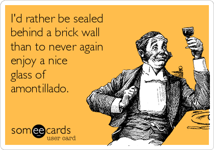 I'd rather be sealed behind a brick wall than to never again enjoy a nice glass of amontillado.