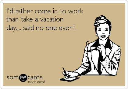 I'd rather come in to work than take a vacation day.... said no one ever !