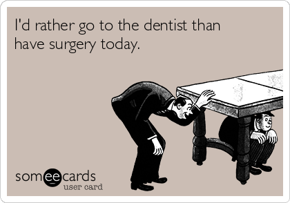 I'd rather go to the dentist than have surgery today.