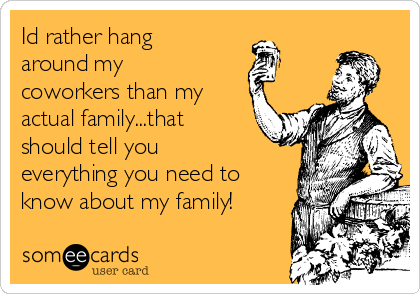 Id rather hang around my coworkers than my actual family...that should tell you everything you need to know about my family!