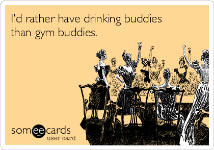 I'd rather have drinking buddies than gym buddies.