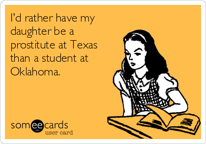 I'd rather have my daughter be a prostitute at Texas than a student at Oklahoma.
