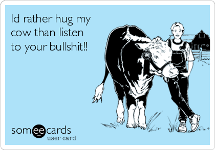 Id rather hug my cow than listen to your bullshit!!