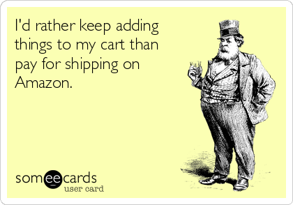 I'd rather keep adding things to my cart than pay for shipping on Amazon.