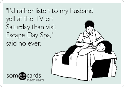 """""""I'd rather listen to my husband yell at the TV on Saturday than visit Escape Day Spa,"""" said no ever."""
