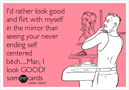 I'd rather look good and flirt with myself in the mirror than seeing your never ending self centered bitch.....Man, I look GOOD!