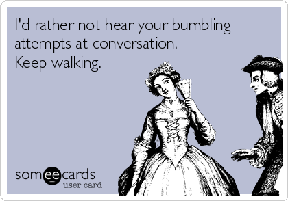 I'd rather not hear your bumbling attempts at conversation. Keep walking.
