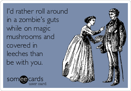 I'd rather roll around in a zombie's guts while on magic mushrooms and covered in leeches than be with you.