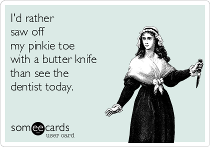 I'd rather  saw off  my pinkie toe  with a butter knife than see the dentist today.