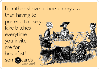 I'd rather shove a shoe up my ass than having to pretend to like you fake bitches everytime you invite me for breakfast!