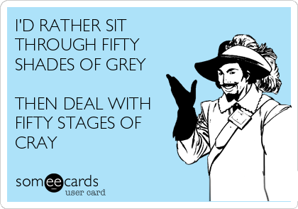 I'D RATHER SIT THROUGH FIFTY SHADES OF GREY  THEN DEAL WITH FIFTY STAGES OF CRAY