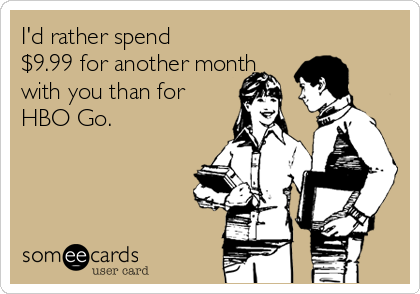 I'd rather spend $9.99 for another month with you than for HBO Go.