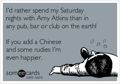 I'd rather spend my Saturday nights with Amy Atkins than in any pub, bar or club on the earth!  If you add a Chinese and some rudies I'm even happier.