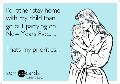 I'd rather stay home with my child than go out partying on New Years Eve.......  Thats my priorities...